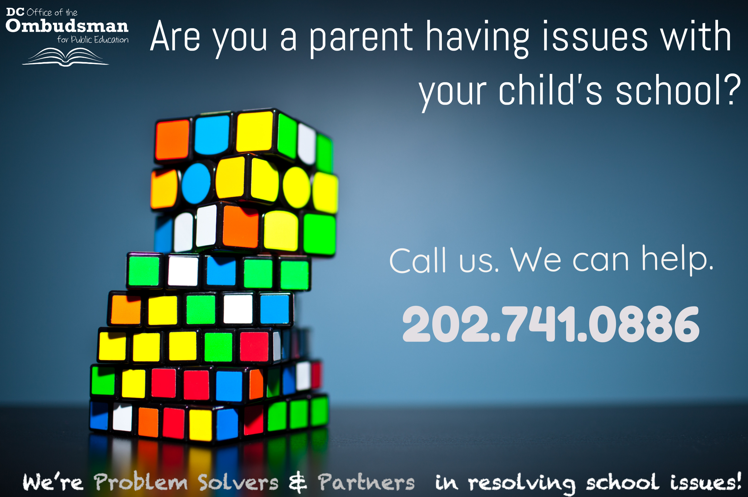 Are you a parent having issues with your child's school? Call us. We can help. 202-741-0889. Or email us at ombudsman@dc.gov. We're Problem Solvers and Partners in Resolving School Issues!