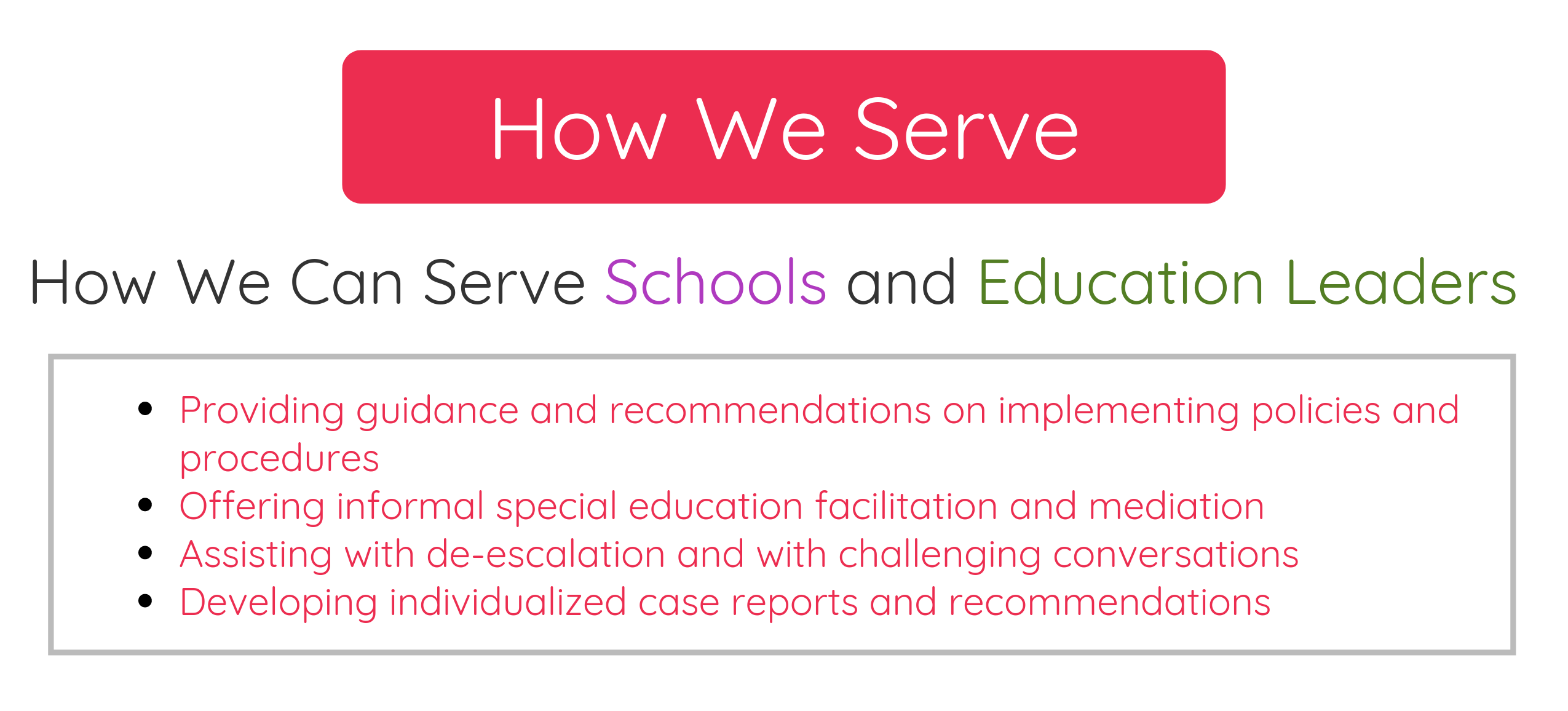How We Serve: How We Can Serve Schools and Education Leaders. 1. Provide guidance and recommendations on implementing policies and procedures. 2. Offer informal special education facilitation and mediation. 3. Assist with de-escalation and with challenging conversations. 4. Develop individualized case reports and recommendations to schools.